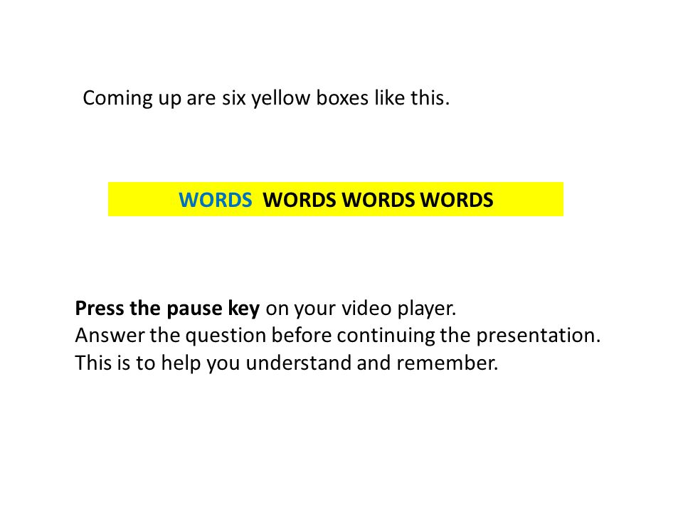 WORDS WORDS WORDS WORDS Coming up are six yellow boxes like this. Press the pause key on your video player. Answer the question before continuing the