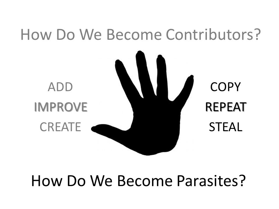 How Do We Become Contributors? COPY REPEAT STEAL ADD IMPROVE CREATE How Do We Become Parasites?