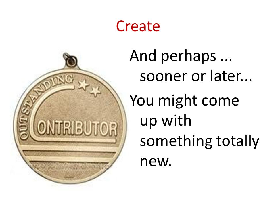 Create And perhaps... sooner or later... You might come up with something totally new.