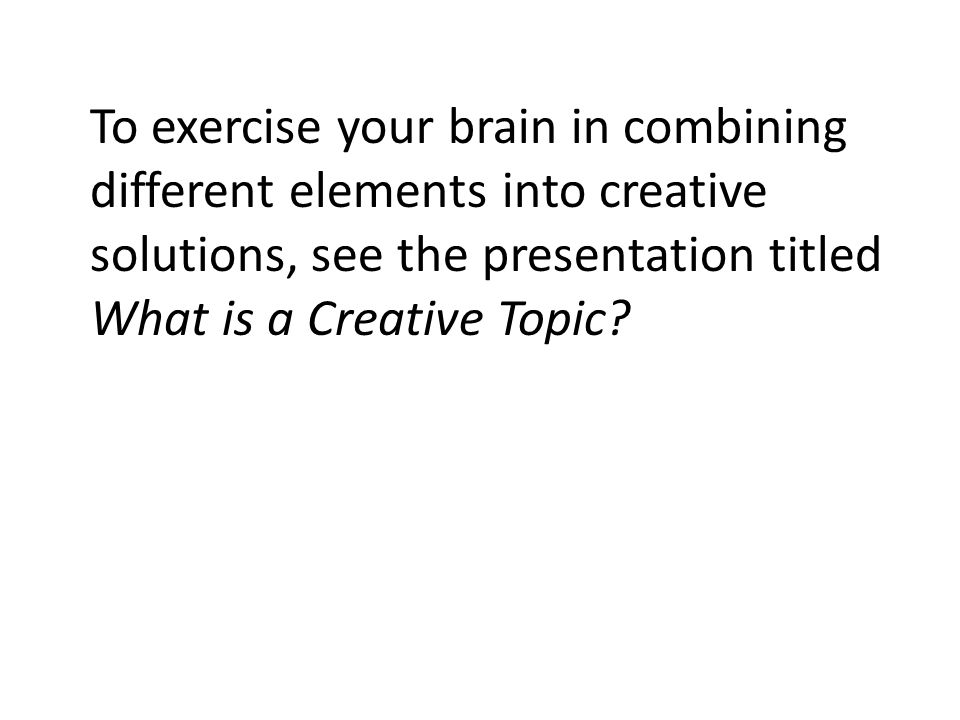 To exercise your brain in combining different elements into creative solutions, see the presentation titled What is a Creative Topic?