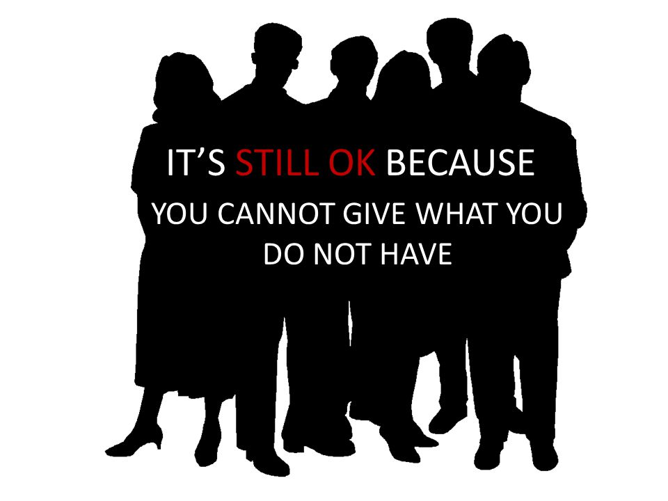 IT'S STILL OK BECAUSE YOU CANNOT GIVE WHAT YOU DO NOT HAVE