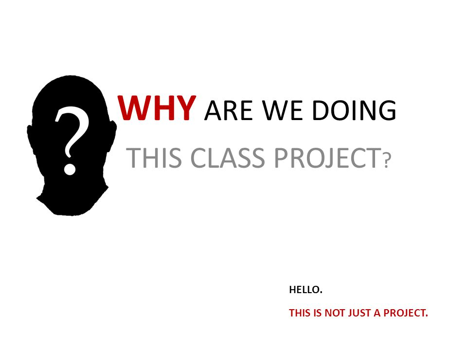 WHY ARE WE DOING THIS CLASS PROJECT ? HELLO. THIS IS NOT JUST A PROJECT.