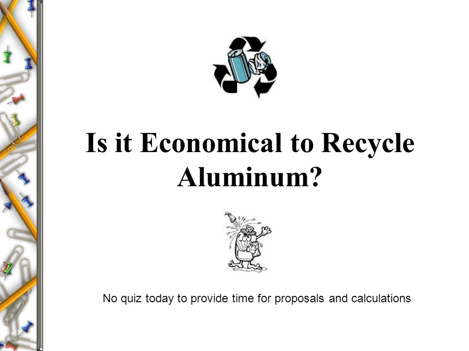 Is it Economical to Recycle Aluminum? No quiz today to provide time for proposals and calculations