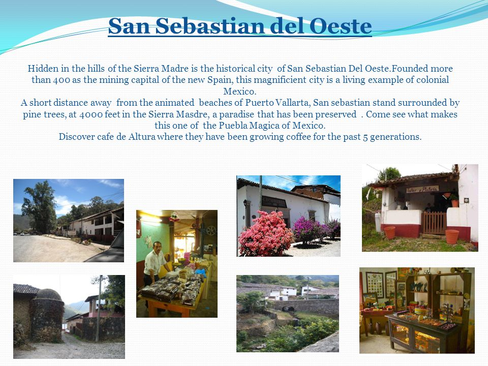 San Sebastian del Oeste Hidden in the hills of the Sierra Madre is the historical city of San Sebastian Del Oeste.Founded more than 400 as the mining capital of the new Spain, this magnificient city is a living example of colonial Mexico.
