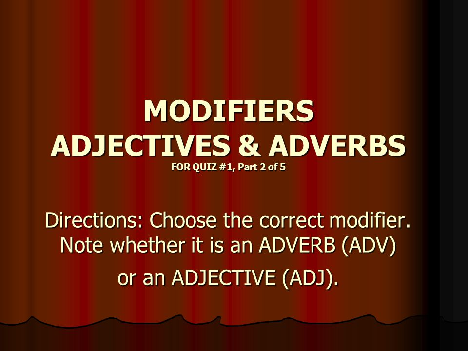 MODIFIERS ADJECTIVES & ADVERBS FOR QUIZ #1, Part 2 of 5 Directions: Choose the correct modifier.