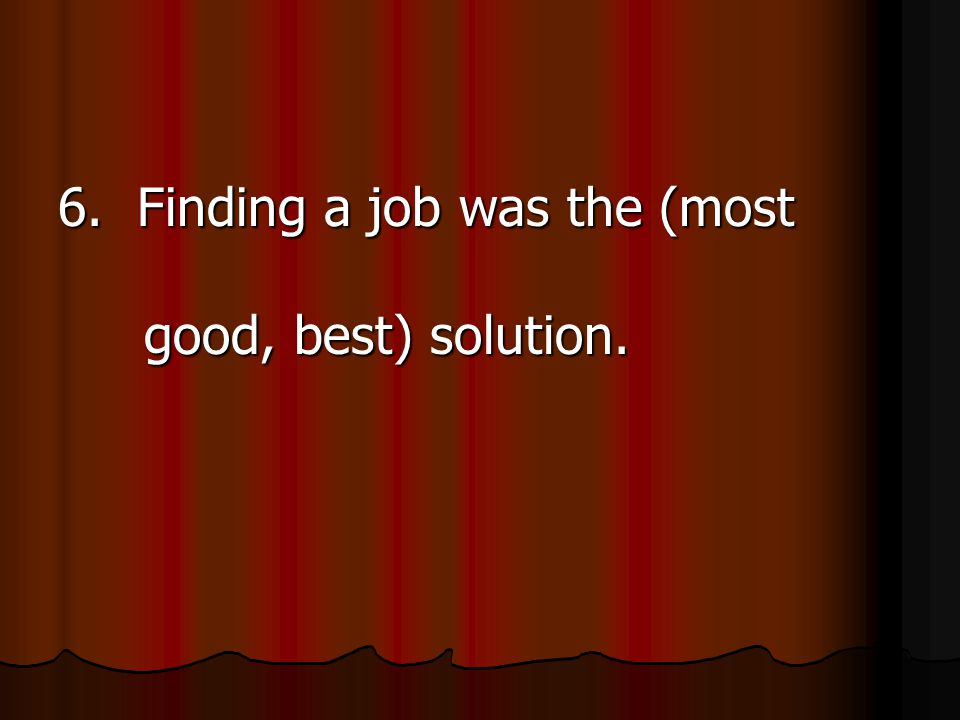 6. Finding a job was the (most good, best) solution.
