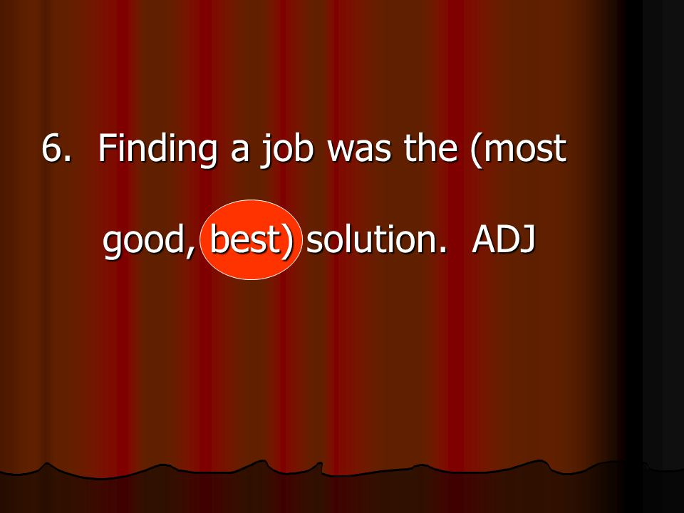 6. Finding a job was the (most good, best) solution. ADJ