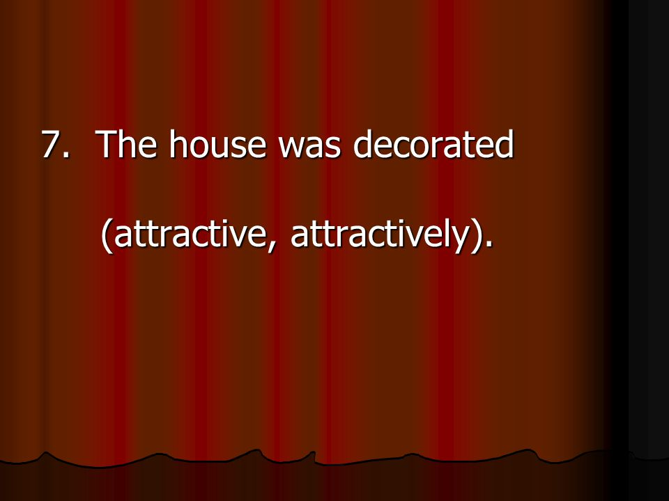 7. The house was decorated (attractive, attractively).