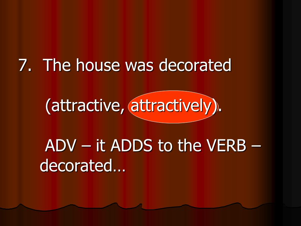 7. The house was decorated (attractive, attractively). ADV – it ADDS to the VERB – decorated…