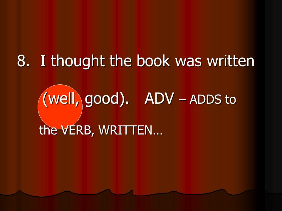 8. I thought the book was written (well, good). ADV – ADDS to the VERB, WRITTEN…