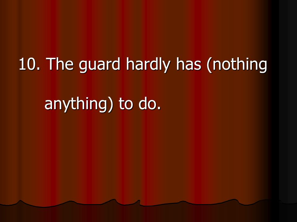 10. The guard hardly has (nothing anything) to do.