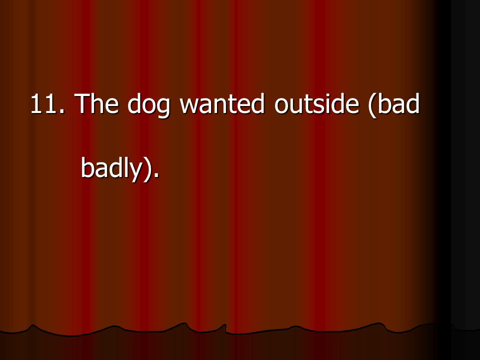 11. The dog wanted outside (bad badly).
