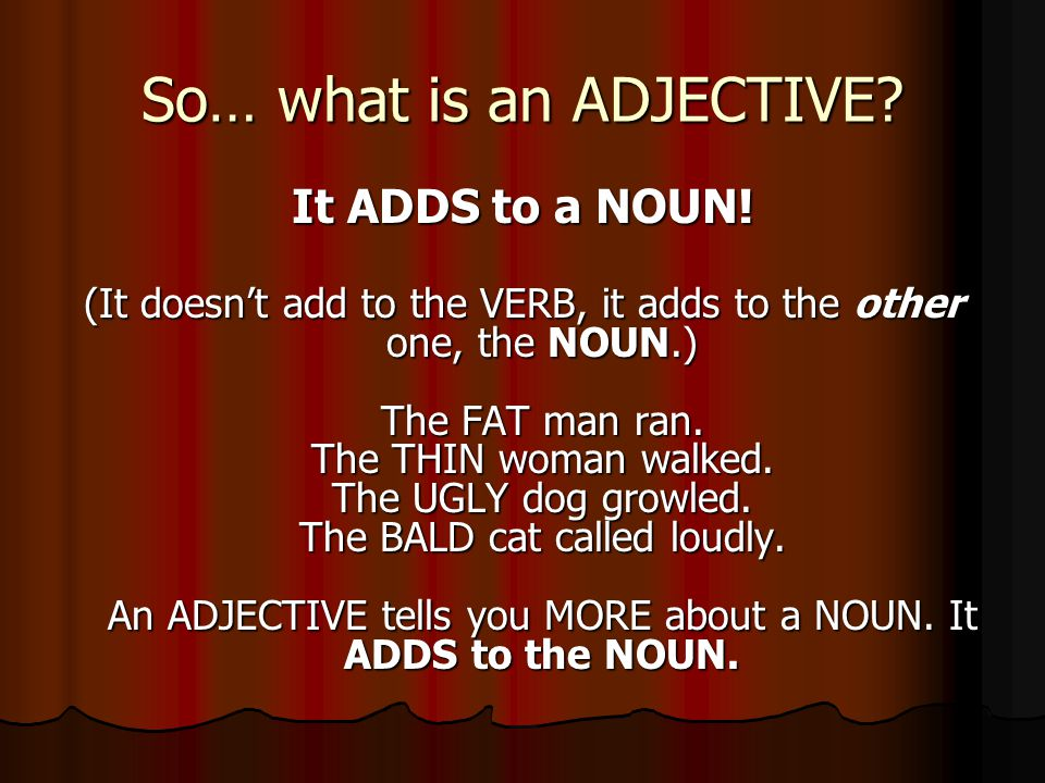 So… what is an ADJECTIVE. It ADDS to a NOUN.