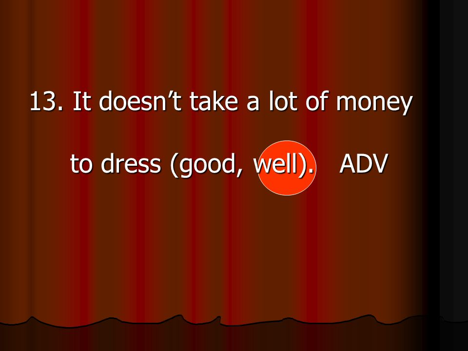 13. It doesn't take a lot of money to dress (good, well). ADV