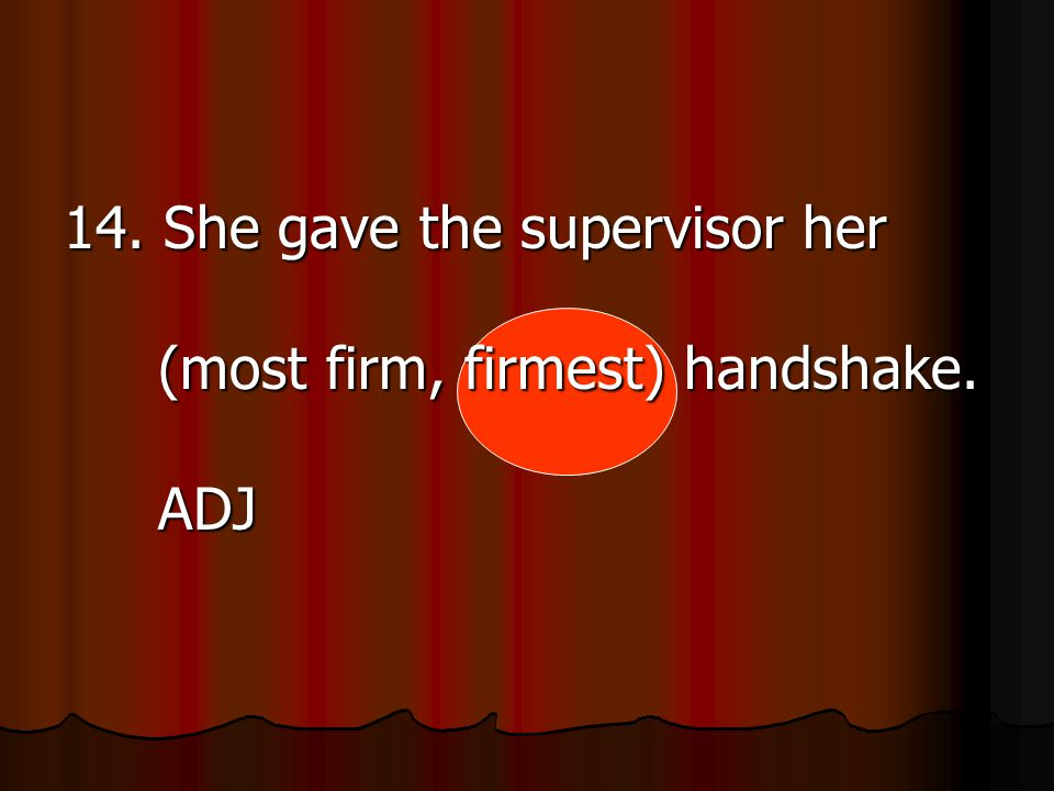 14. She gave the supervisor her (most firm, firmest) handshake. ADJ
