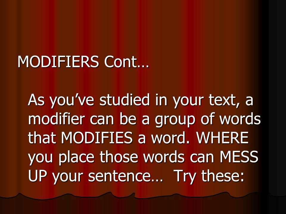 MODIFIERS Cont… As you've studied in your text, a modifier can be a group of words that MODIFIES a word.