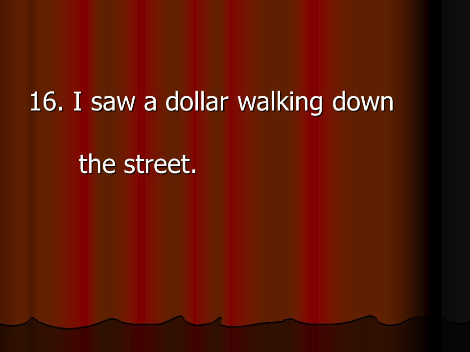 16. I saw a dollar walking down the street.