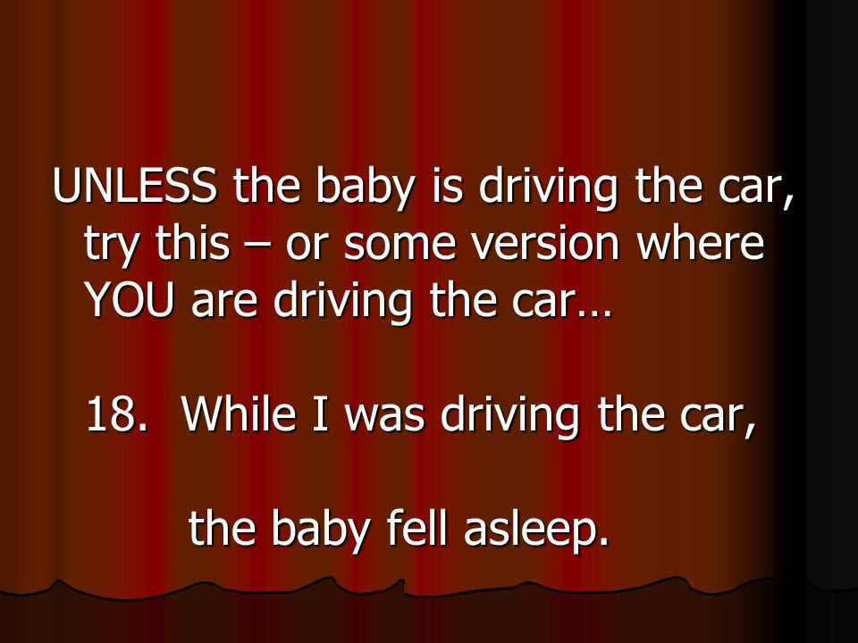 UNLESS the baby is driving the car, try this – or some version where YOU are driving the car… 18.