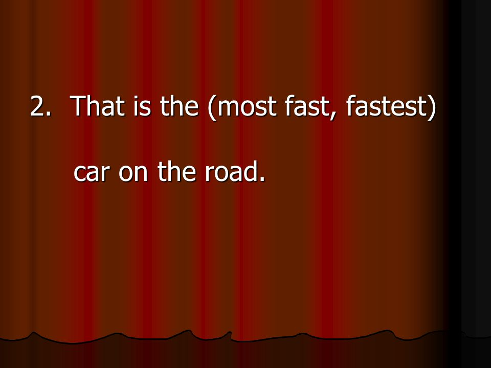 2. That is the (most fast, fastest) car on the road.