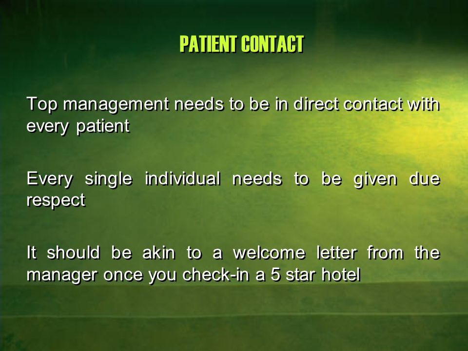 PATIENT CONTACT Top management needs to be in direct contact with every patient Every single individual needs to be given due respect It should be akin to a welcome letter from the manager once you check-in a 5 star hotel Top management needs to be in direct contact with every patient Every single individual needs to be given due respect It should be akin to a welcome letter from the manager once you check-in a 5 star hotel