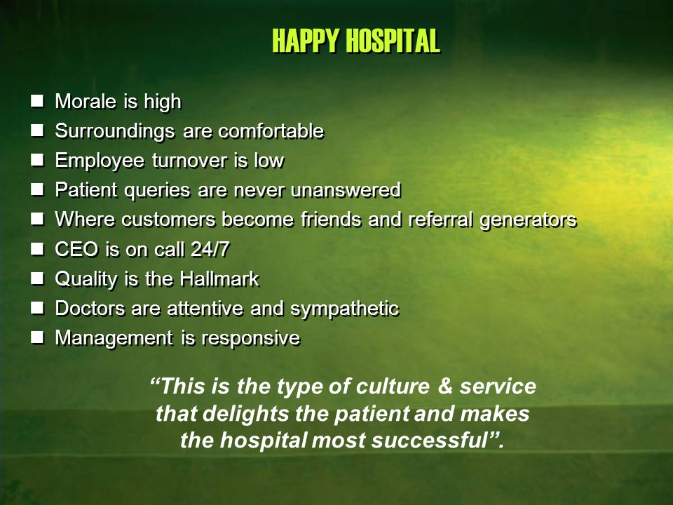 HAPPY PATIENT Who is recognized as a person, given due respect and attention, whose opinion / story is listened to and ultimately receives high quality health service with less hassle and at affordable price with transparency at all levels.