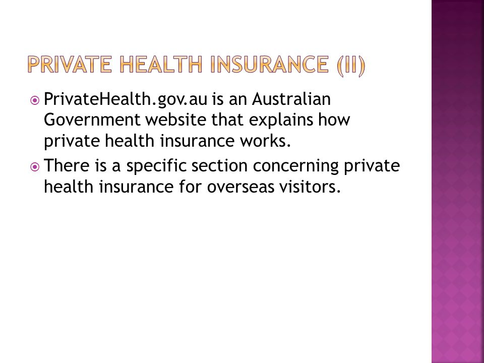  PrivateHealth.gov.au is an Australian Government website that explains how private health insurance works.  There is a specific section concerning