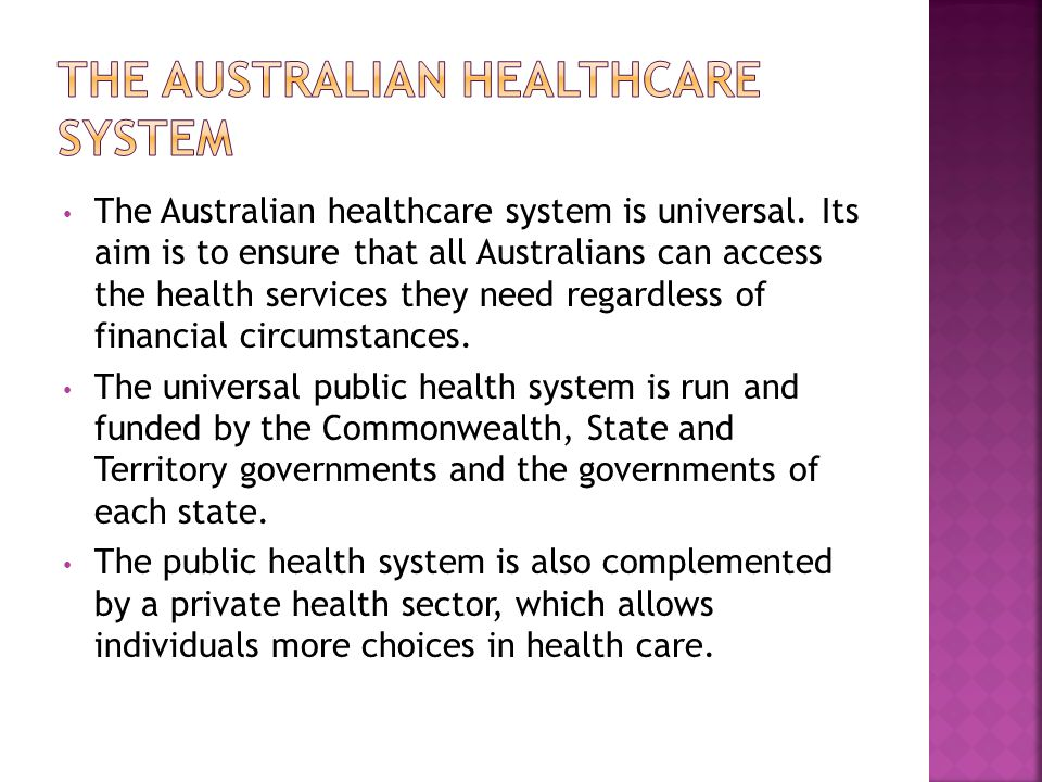 The Australian healthcare system is universal. Its aim is to ensure that all Australians can access the health services they need regardless of financ