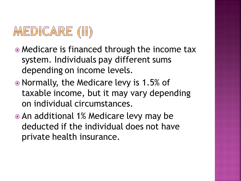  Medicare is financed through the income tax system. Individuals pay different sums depending on income levels.  Normally, the Medicare levy is 1.5%