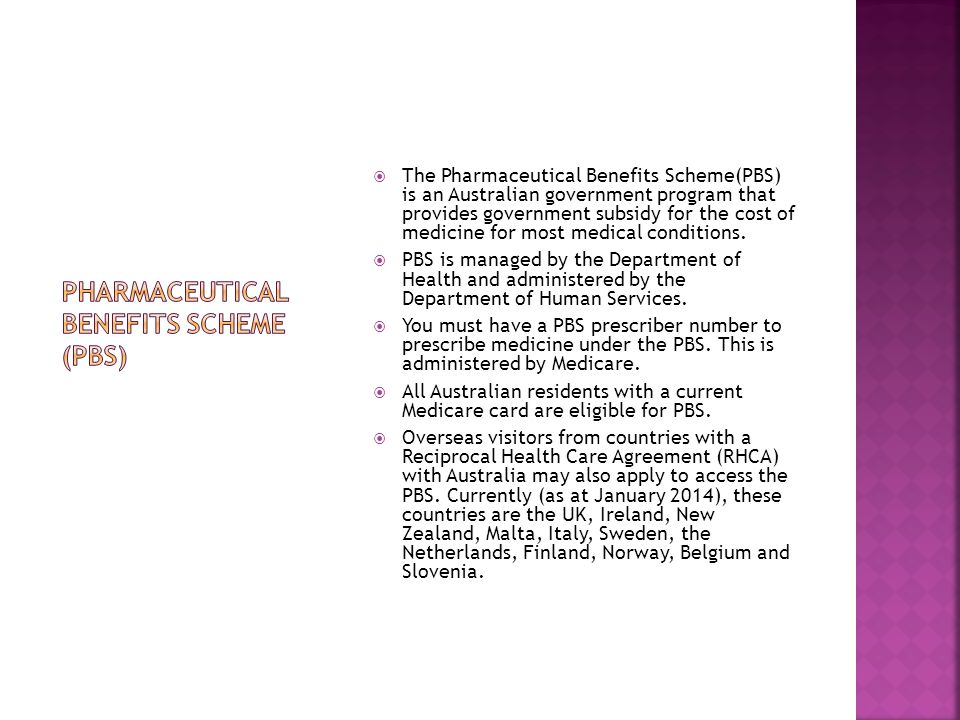  The Pharmaceutical Benefits Scheme(PBS) is an Australian government program that provides government subsidy for the cost of medicine for most medical conditions.
