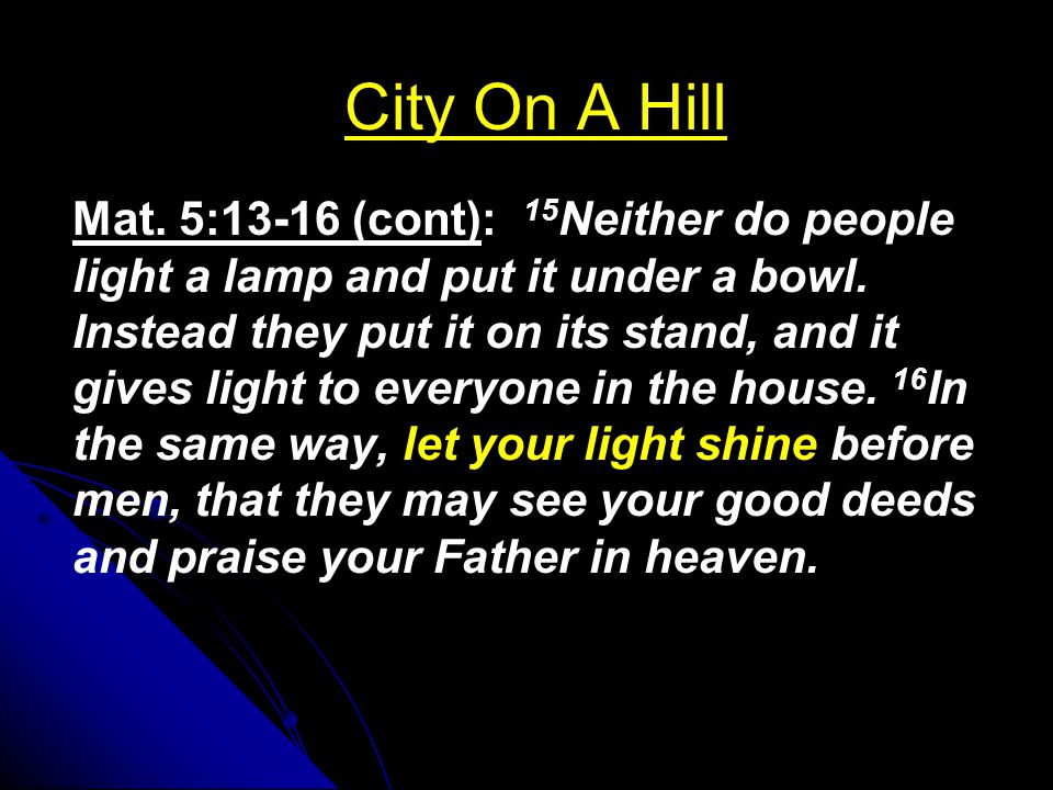 City On A Hill Mat. 5:13-16 (cont): 15 Neither do people light a lamp and put it under a bowl. Instead they put it on its stand, and it gives light to