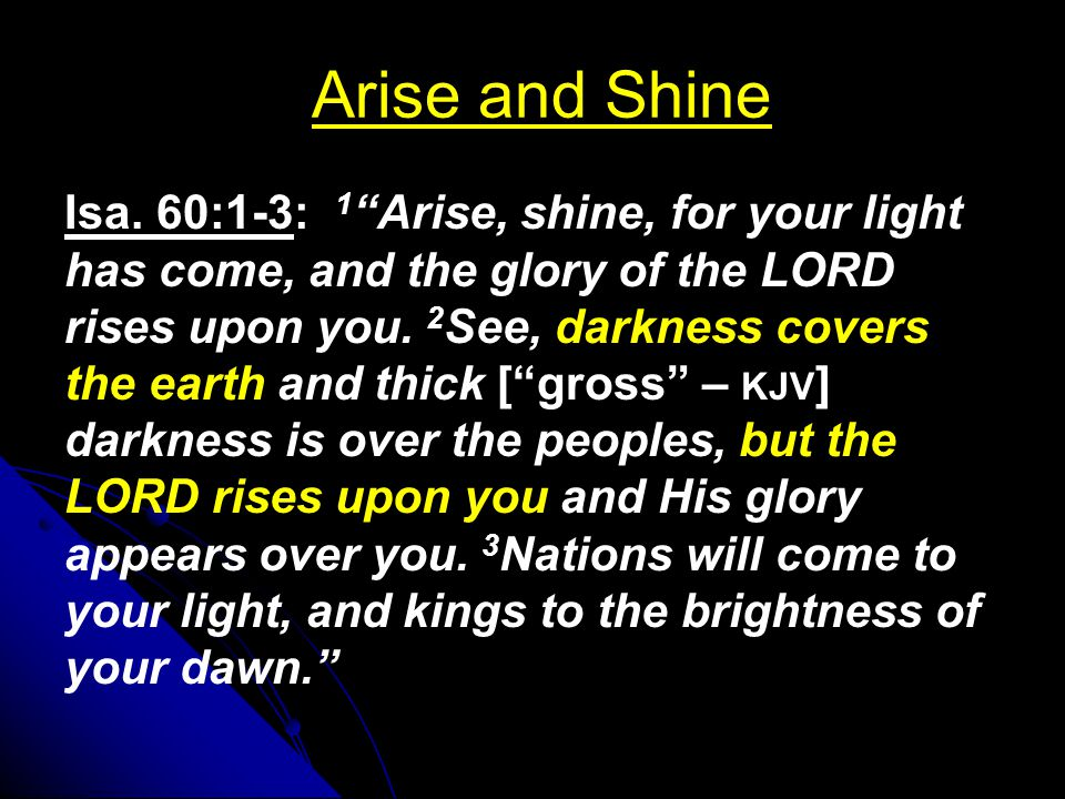 """Arise and Shine Isa. 60:1-3: 1 """"Arise, shine, for your light has come, and the glory of the LORD rises upon you. 2 See, darkness covers the earth and"""