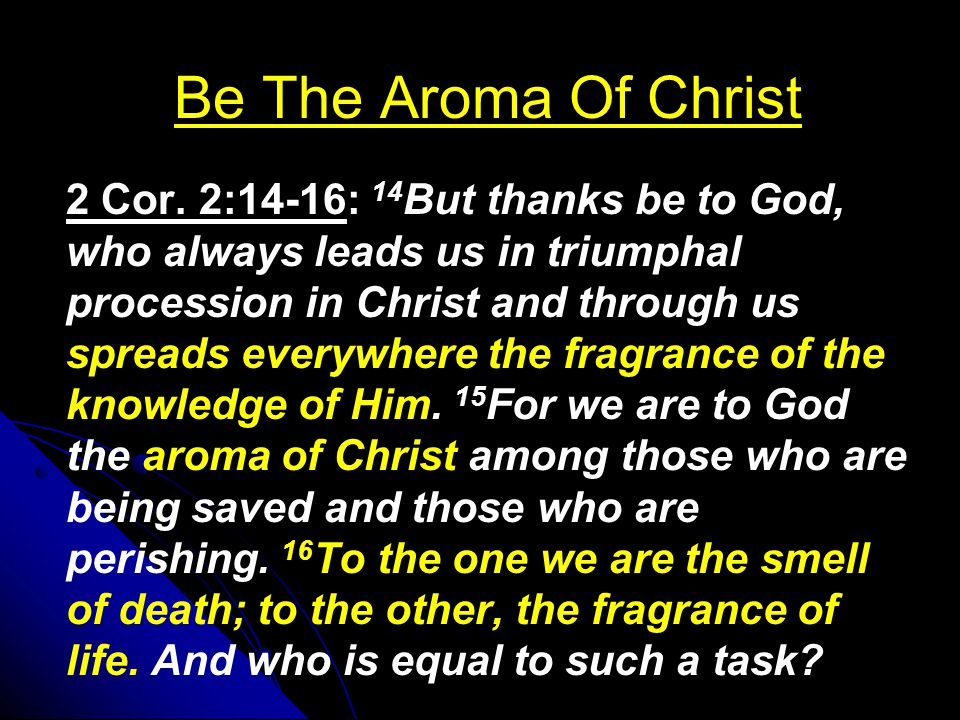 Be The Aroma Of Christ 2 Cor. 2:14-16: 14 But thanks be to God, who always leads us in triumphal procession in Christ and through us spreads everywher