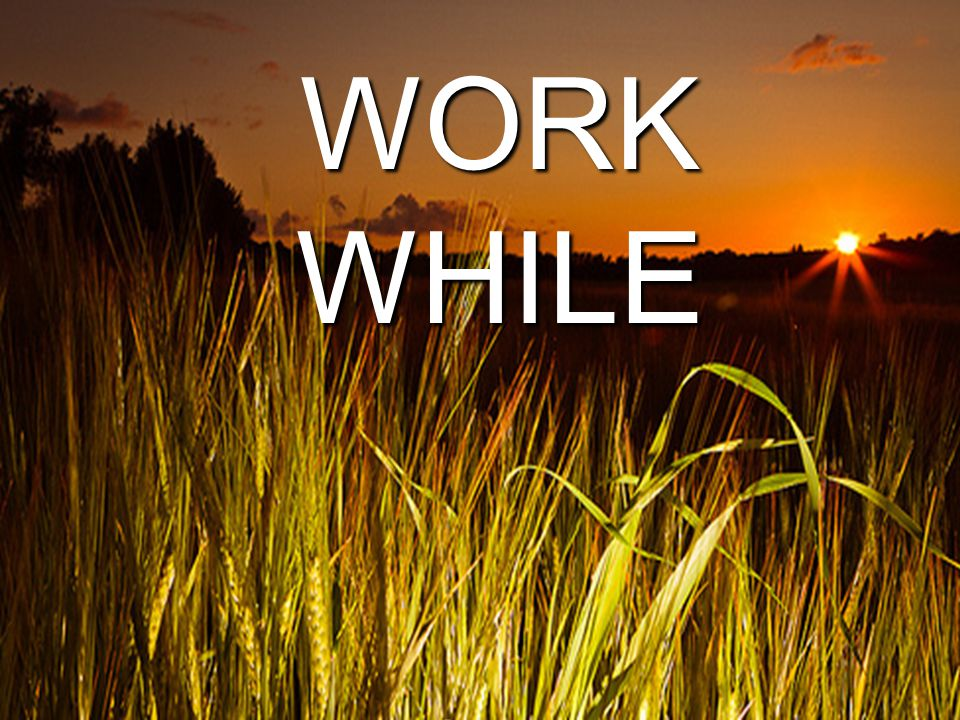 WORK WHILE IT IS DAY