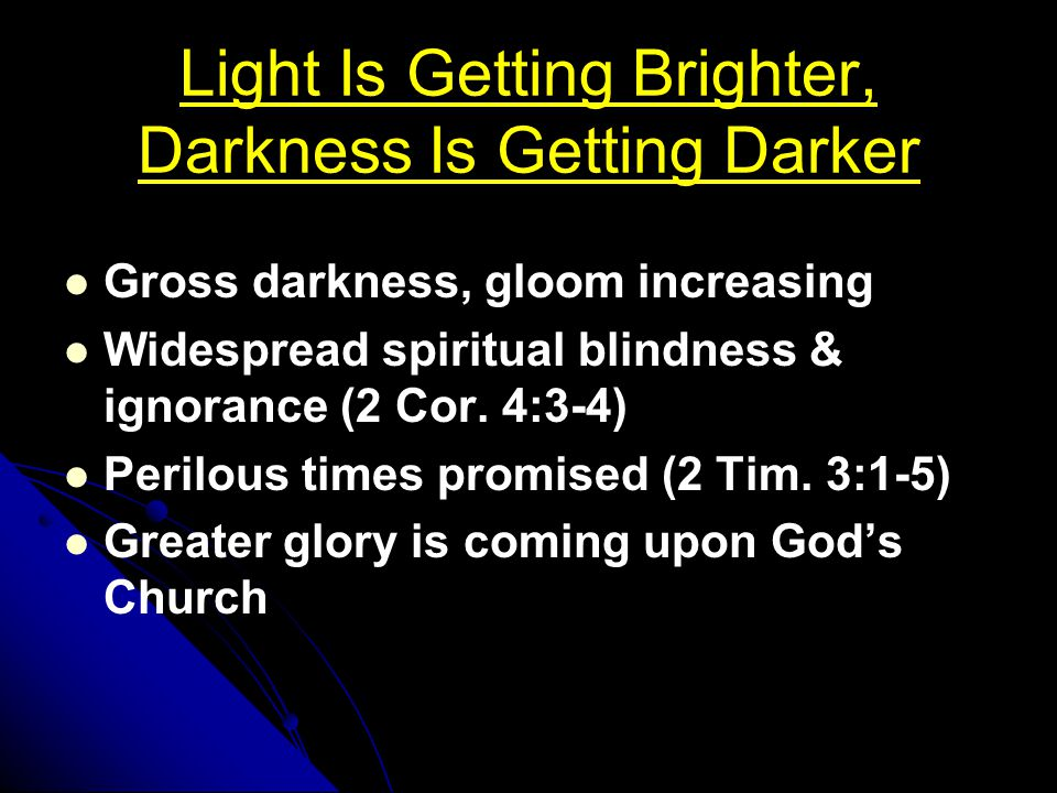 Light Is Getting Brighter, Darkness Is Getting Darker Gross darkness, gloom increasing Widespread spiritual blindness & ignorance (2 Cor. 4:3-4) Peril