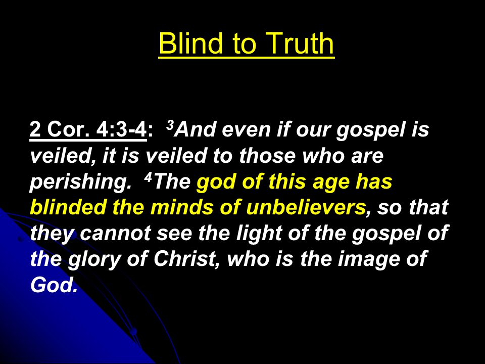 Blind to Truth 2 Cor. 4:3-4: 3 And even if our gospel is veiled, it is veiled to those who are perishing. 4 The god of this age has blinded the minds