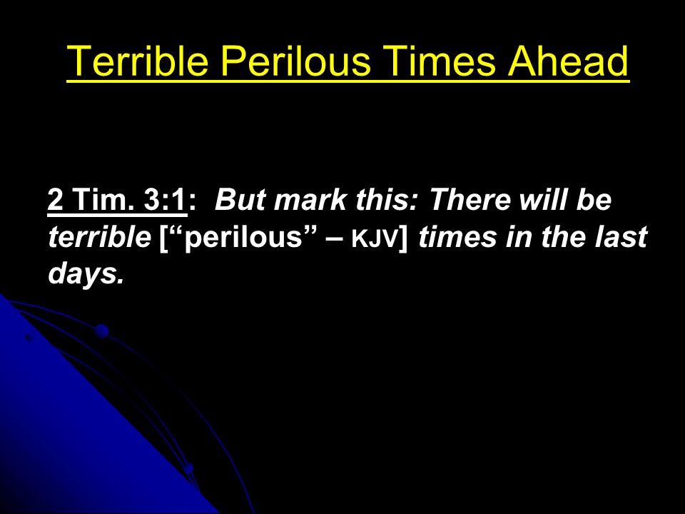 "Terrible Perilous Times Ahead 2 Tim. 3:1: But mark this: There will be terrible [""perilous"" – KJV ] times in the last days."