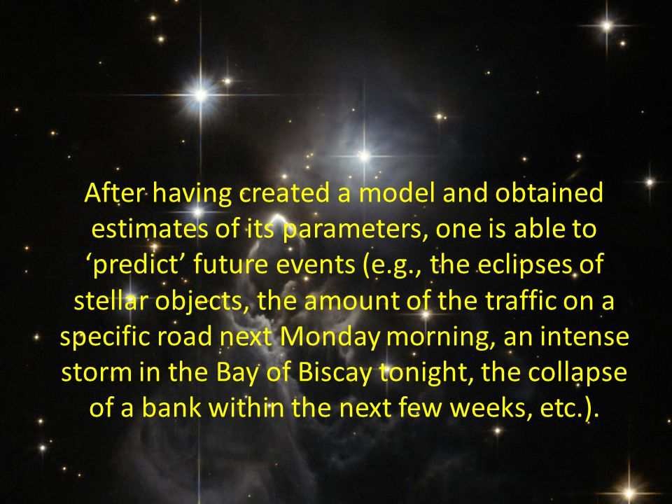 After having created a model and obtained estimates of its parameters, one is able to 'predict' future events (e.g., the eclipses of stellar objects,