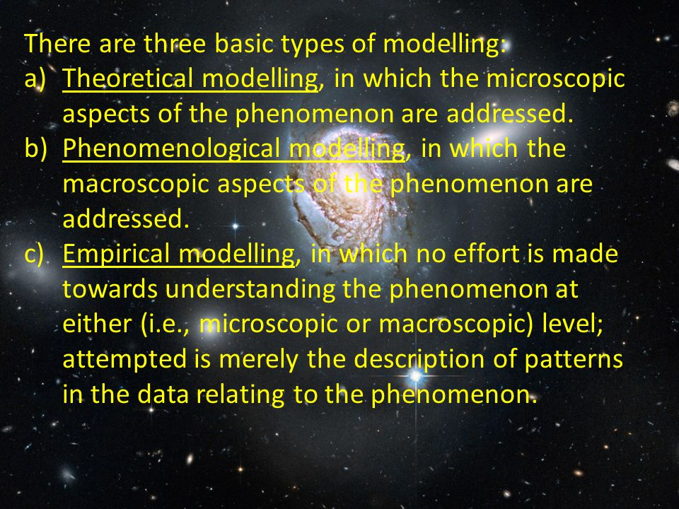 There are three basic types of modelling: a)Theoretical modelling, in which the microscopic aspects of the phenomenon are addressed.