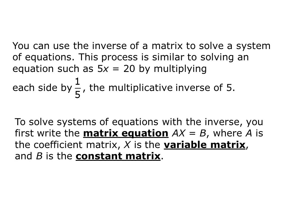 To solve systems of equations with the inverse, you first write the matrix equation AX = B, where A is the coefficient matrix, X is the variable matri
