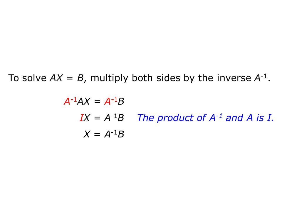 To solve AX = B, multiply both sides by the inverse A -1. A -1 AX = A -1 B IX = A -1 B X = A -1 B The product of A -1 and A is I.