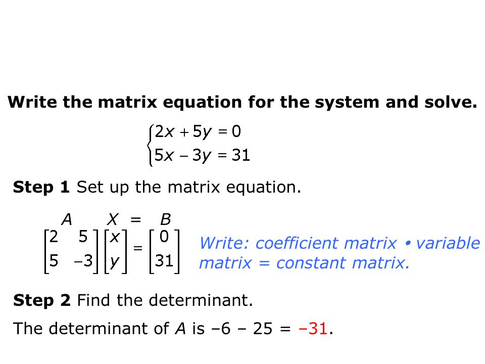 Write the matrix equation for the system and solve. Step 1 Set up the matrix equation. Write: coefficient matrix  variable matrix = constant matrix.