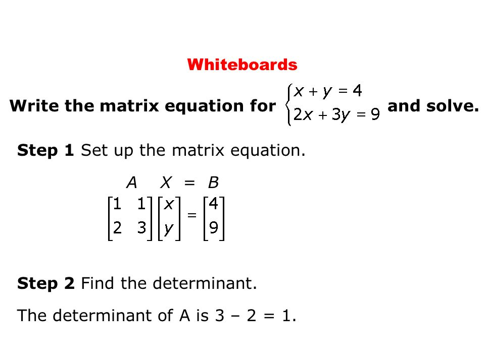 Whiteboards Step 1 Set up the matrix equation. A X = B Step 2 Find the determinant. The determinant of A is 3 – 2 = 1. Write the matrix equation for a