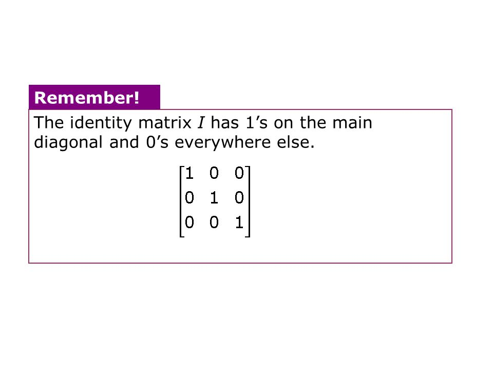 The identity matrix I has 1's on the main diagonal and 0's everywhere else. Remember!