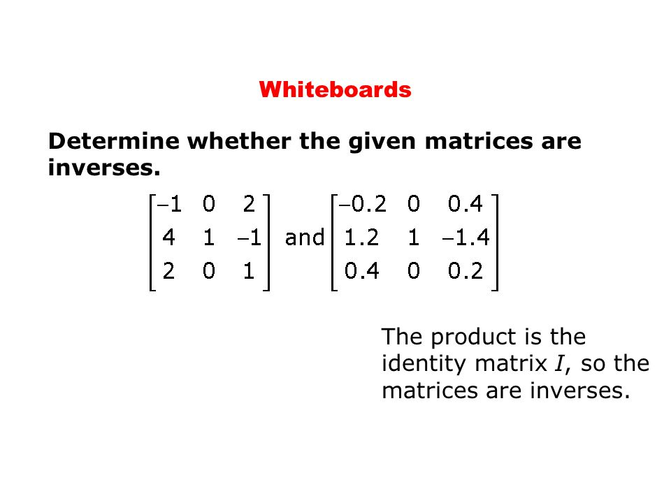 Whiteboards Determine whether the given matrices are inverses. The product is the identity matrix I, so the matrices are inverses.