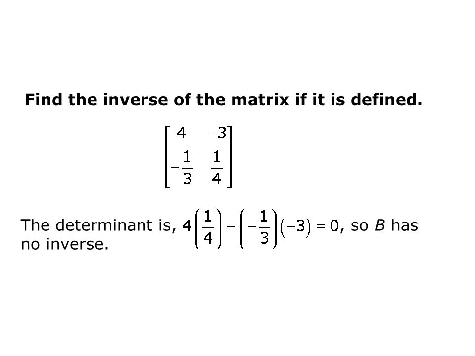 Find the inverse of the matrix if it is defined. The determinant is,, so B has no inverse.