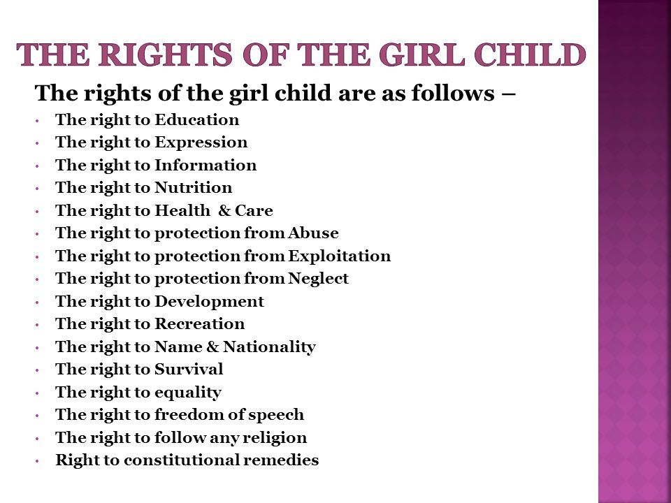 The rights of the girl child are as follows – The right to Education The right to Expression The right to Information The right to Nutrition The right to Health & Care The right to protection from Abuse The right to protection from Exploitation The right to protection from Neglect The right to Development The right to Recreation The right to Name & Nationality The right to Survival The right to equality The right to freedom of speech The right to follow any religion Right to constitutional remedies