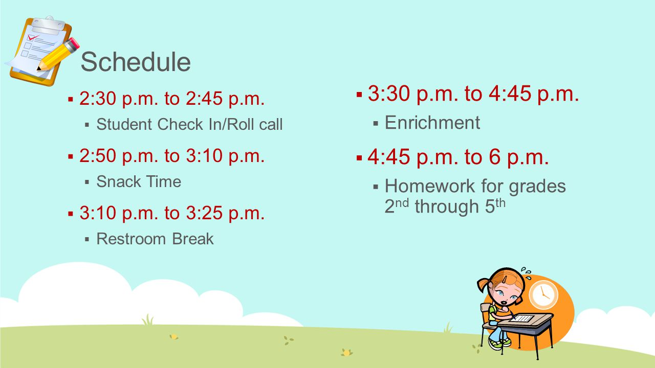 Schedule  2:30 p.m. to 2:45 p.m.  Student Check In/Roll call  2:50 p.m. to 3:10 p.m.  Snack Time  3:10 p.m. to 3:25 p.m.  Restroom Break  3:30