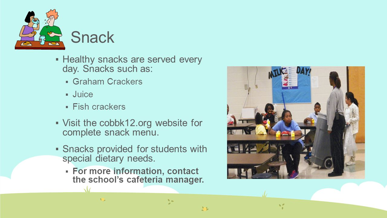 Snack  Healthy snacks are served every day. Snacks such as:  Graham Crackers  Juice  Fish crackers  Visit the cobbk12.org website for complete sn