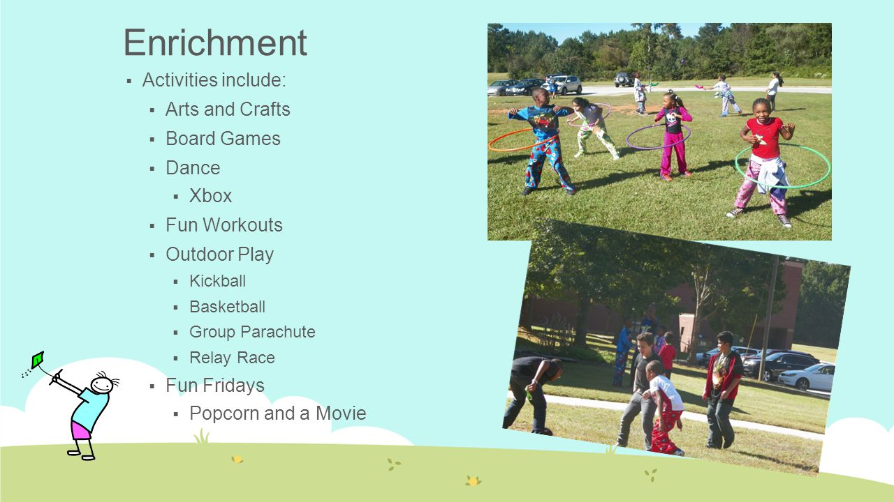  Activities include:  Arts and Crafts  Board Games  Dance  Xbox  Fun Workouts  Outdoor Play  Kickball  Basketball  Group Parachute  Relay R