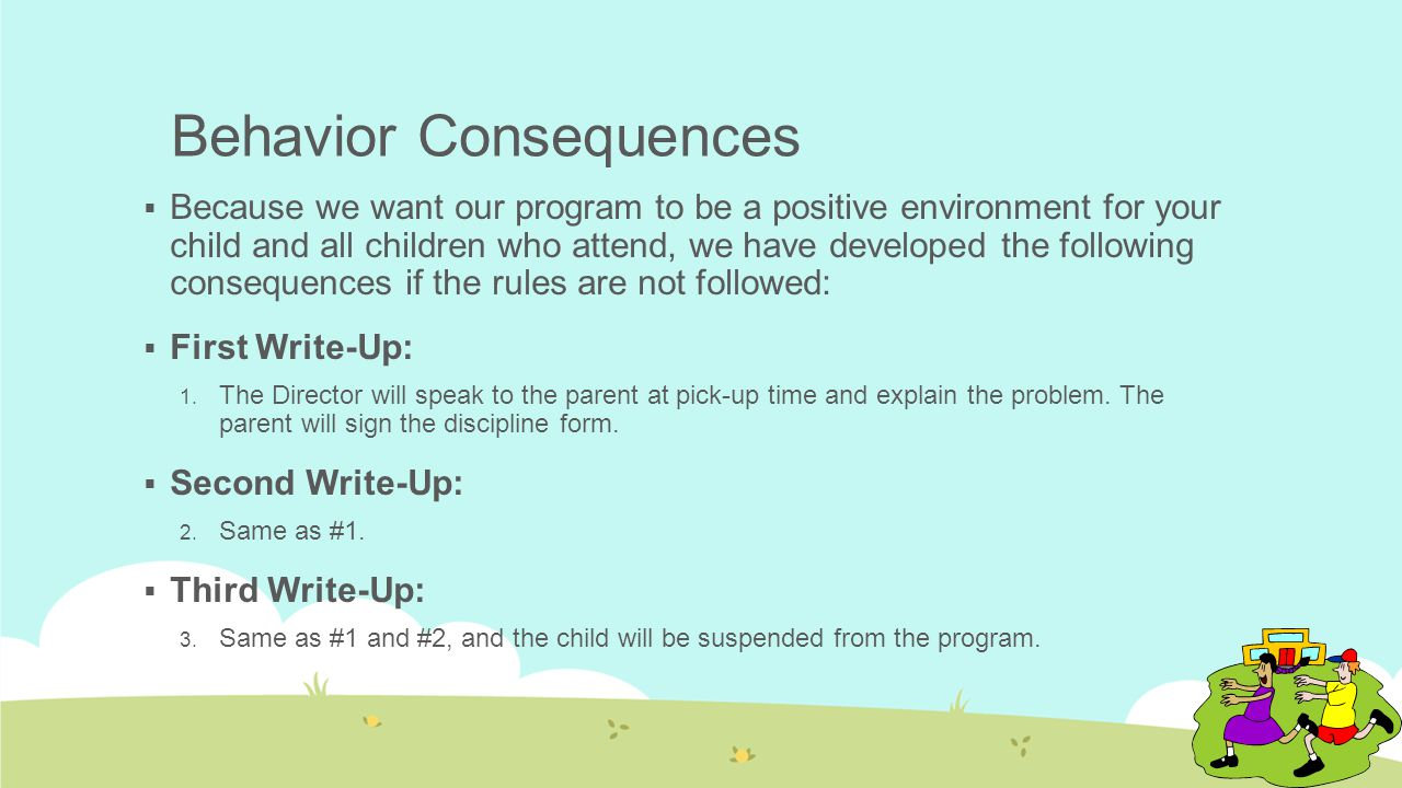 Behavior Consequences  Because we want our program to be a positive environment for your child and all children who attend, we have developed the following consequences if the rules are not followed:  First Write-Up: 1.